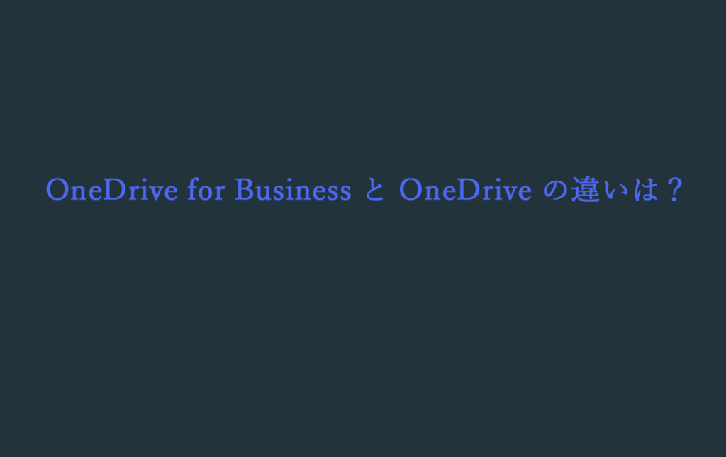 OneDrive for Business と OneDrive の違いは?