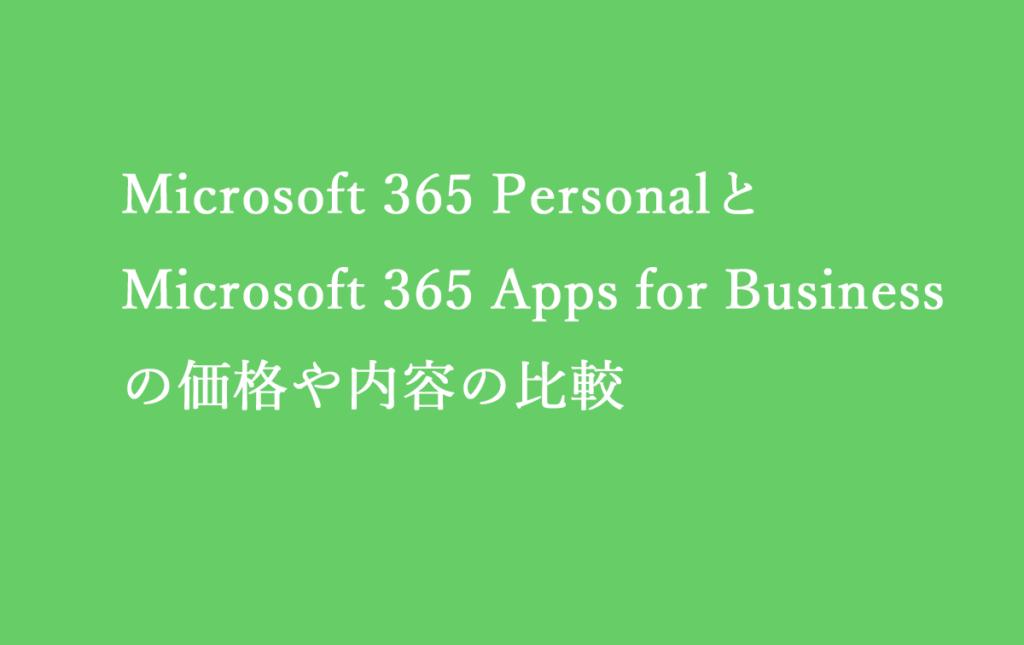Microsoft 365 PersonalとMicrosoft 365 Apps for Businessの価格や内容の比較
